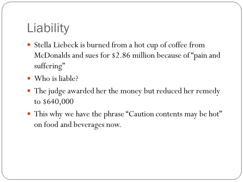 Liability Stella Liebeck is burned from a hot cup of coffee from McDonalds and sues for $2.86 million because of pain and suffering