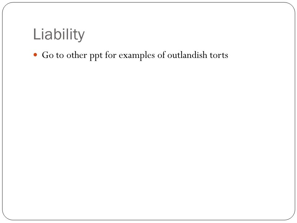 Liability Go to other ppt for examples of outlandish torts