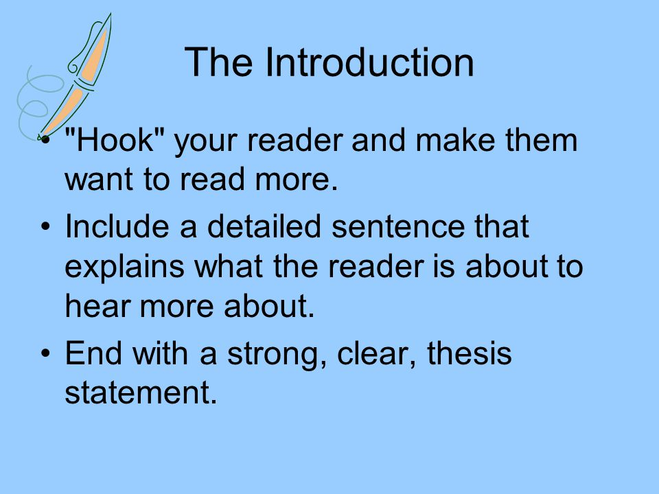 The Introduction Hook your reader and make them want to read more.