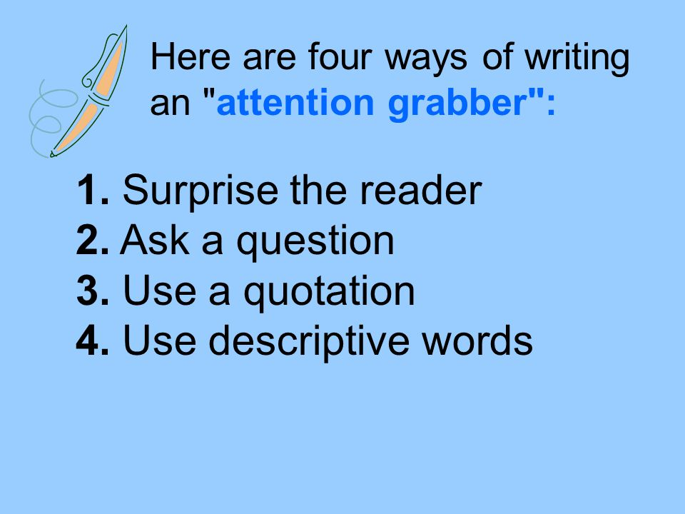 Here are four ways of writing an attention grabber :