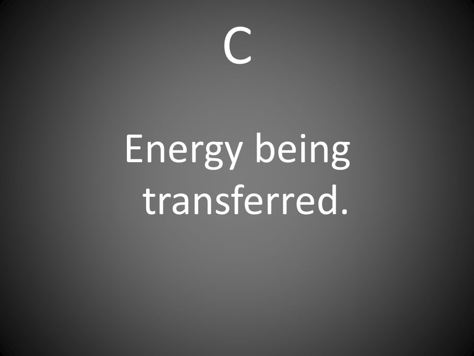 Energy being transferred.