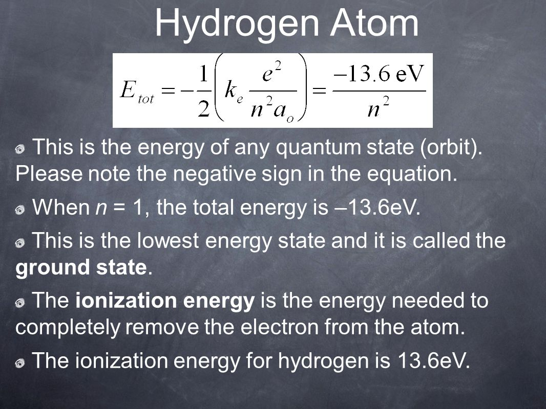 Hydrogen Atom This is the energy of any quantum state (orbit). Please note the negative sign in the equation.