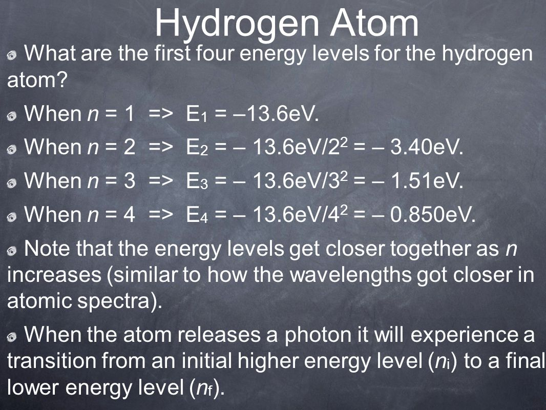 Hydrogen Atom What are the first four energy levels for the hydrogen atom When n = 1 => E1 = –13.6eV.