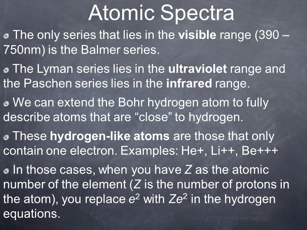 Atomic Spectra The only series that lies in the visible range (390 – 750nm) is the Balmer series.