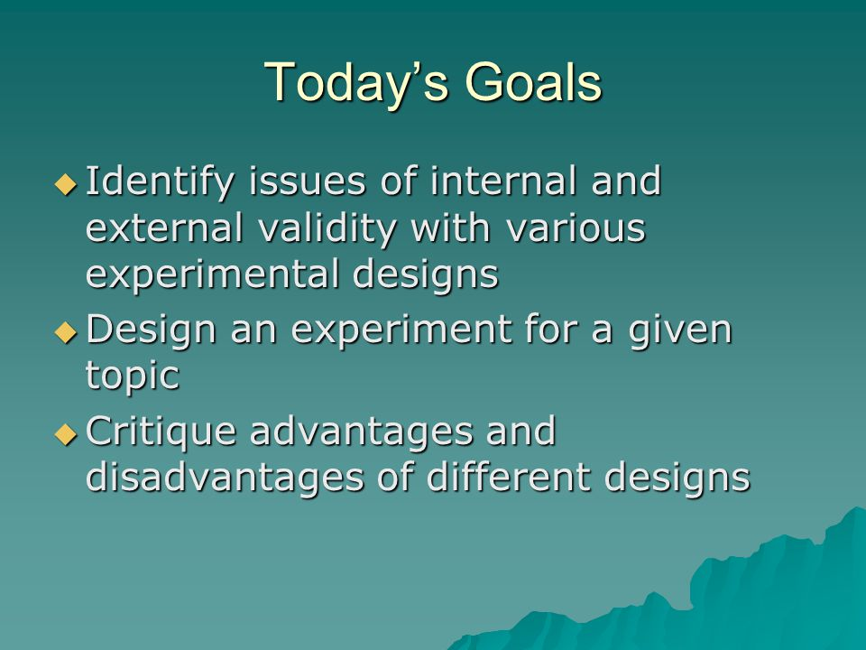 Today's Goals Identify issues of internal and external validity with various experimental designs. Design an experiment for a given topic.