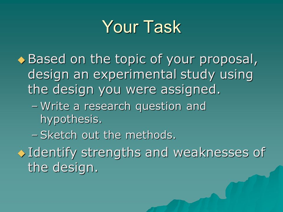 Your Task Based on the topic of your proposal, design an experimental study using the design you were assigned.