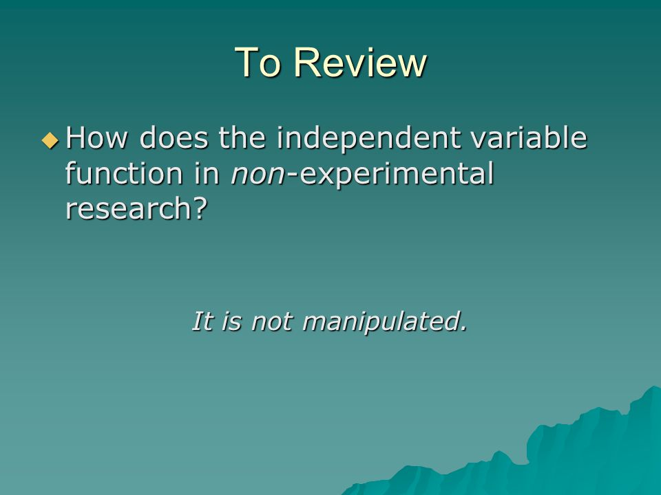 To Review How does the independent variable function in non-experimental research.