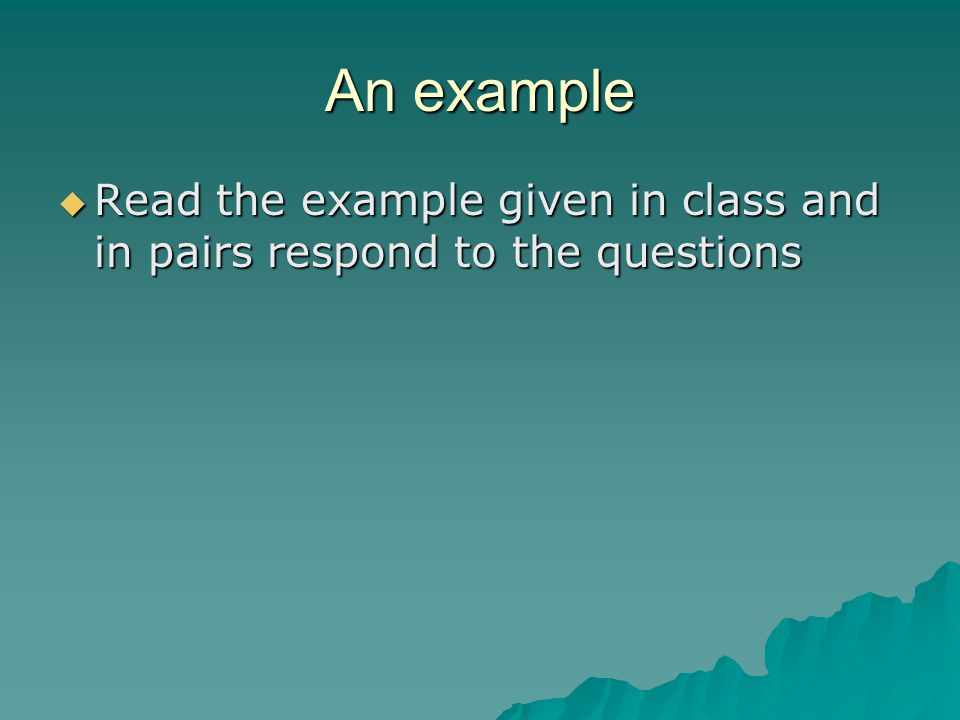 An example Read the example given in class and in pairs respond to the questions