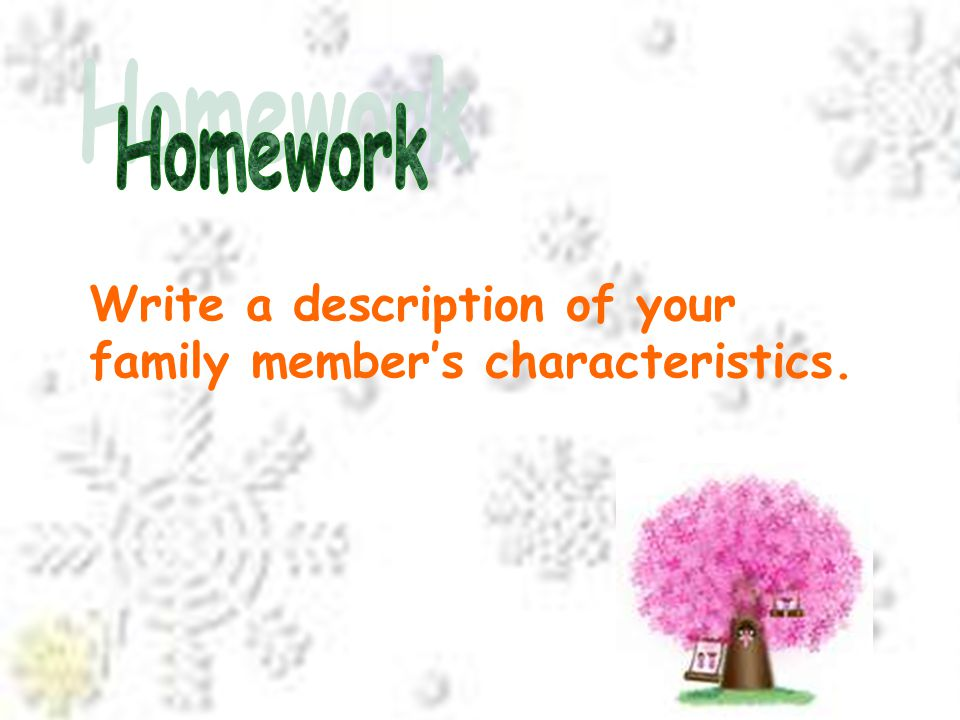 Homework Write a description of your family member's characteristics.