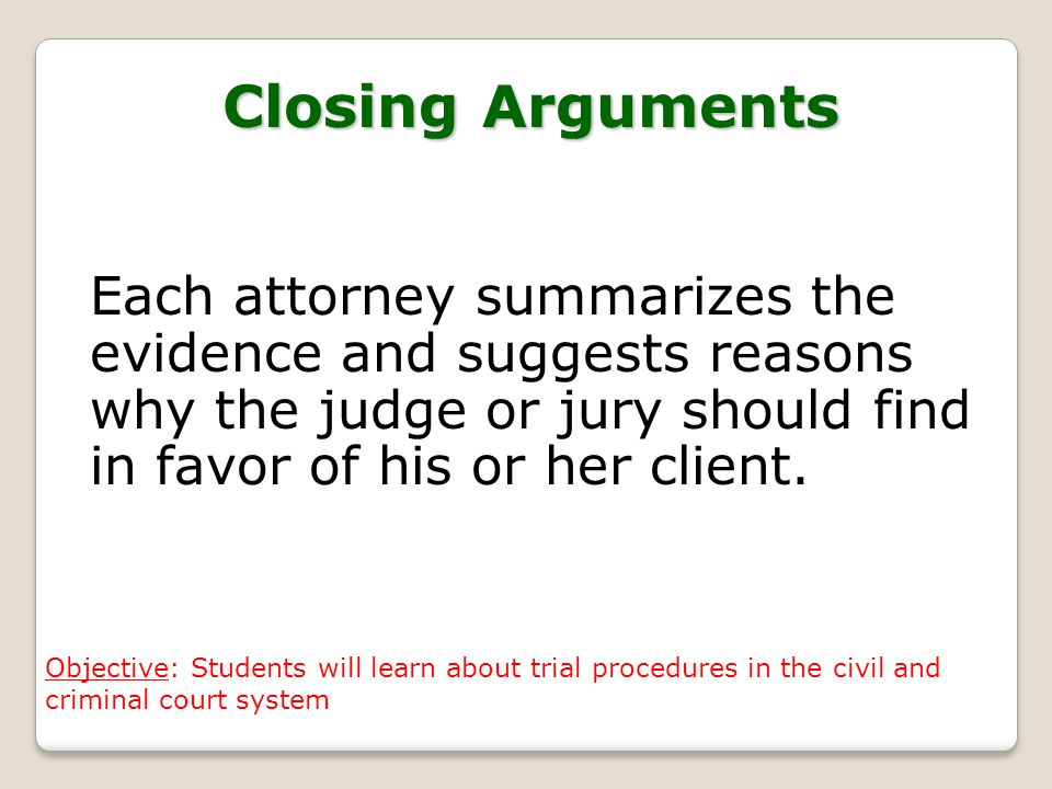 Closing Arguments Each attorney summarizes the evidence and suggests reasons why the judge or jury should find in favor of his or her client.