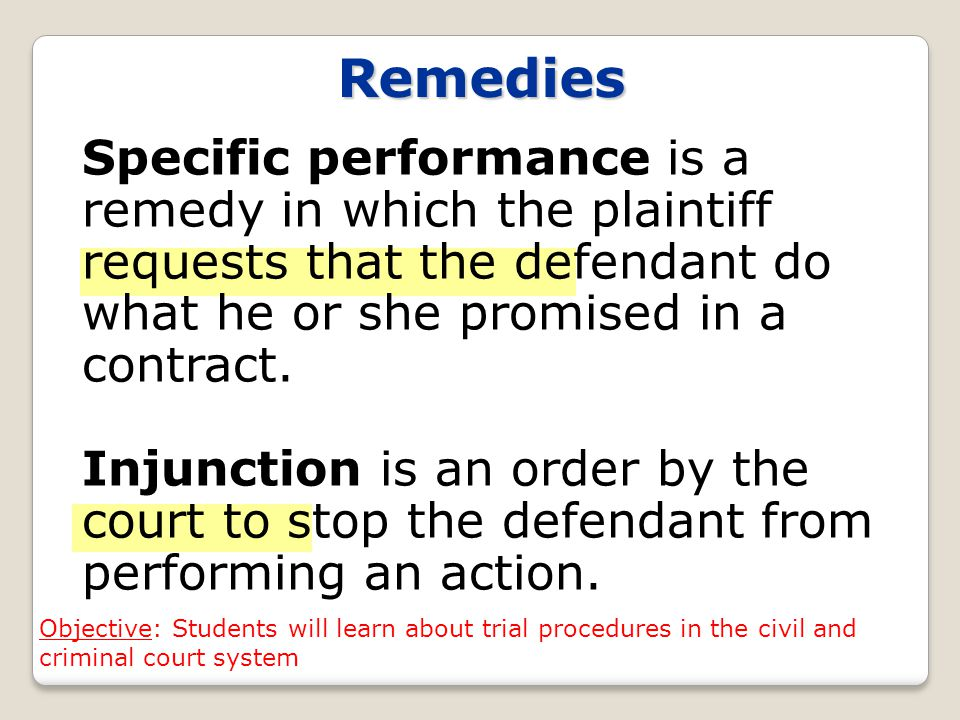 Remedies Specific performance is a remedy in which the plaintiff requests that the defendant do what he or she promised in a contract.