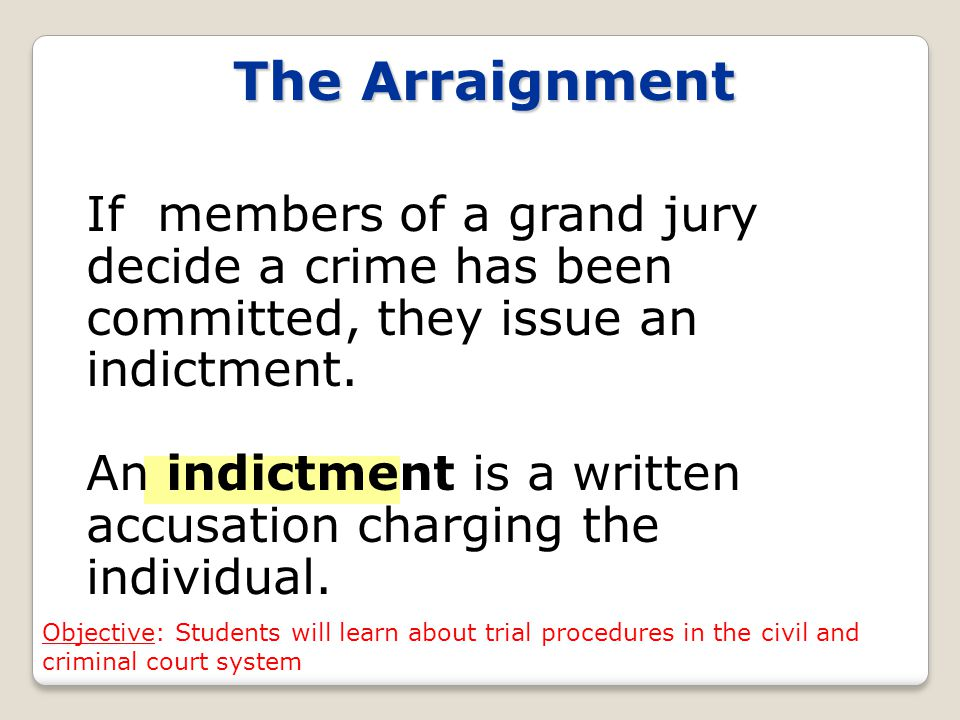 The Arraignment If members of a grand jury decide a crime has been committed, they issue an indictment.