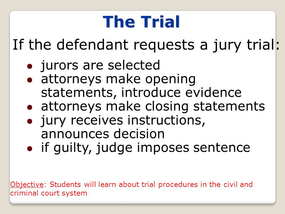 The Trial If the defendant requests a jury trial: jurors are selected