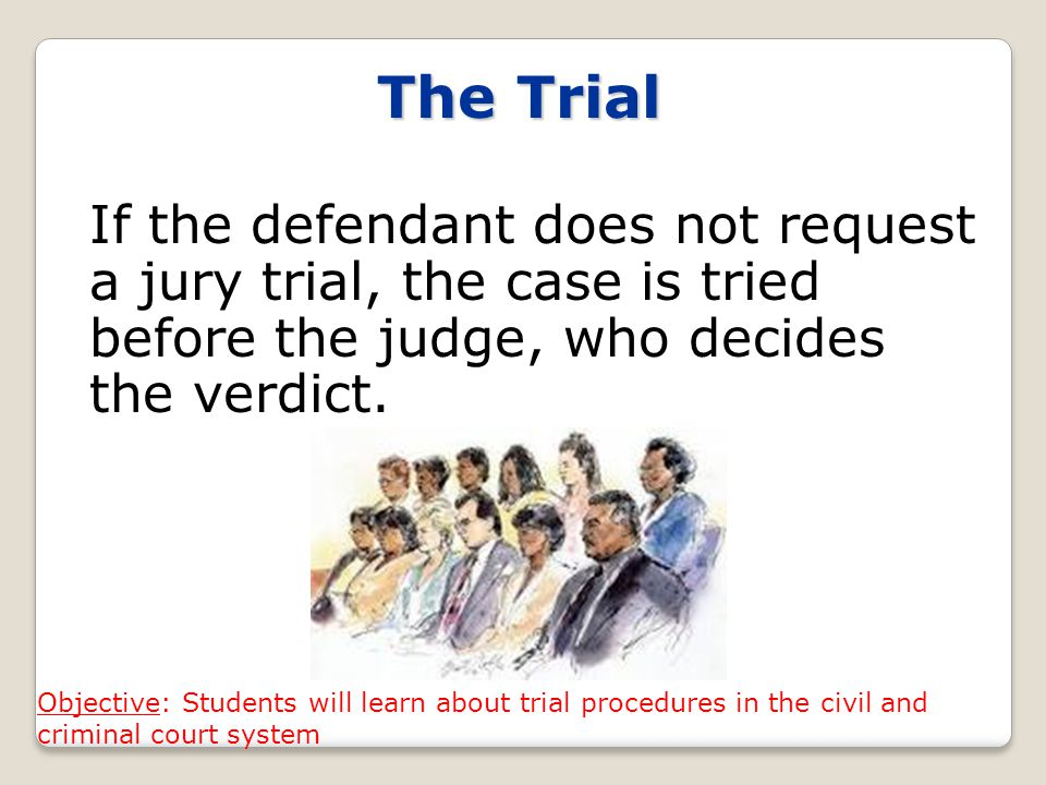 The Trial If the defendant does not request a jury trial, the case is tried before the judge, who decides the verdict.