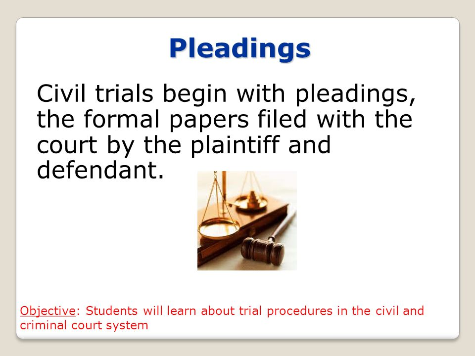 Pleadings Civil trials begin with pleadings, the formal papers filed with the court by the plaintiff and defendant.