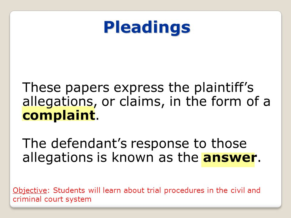 Pleadings These papers express the plaintiff's allegations, or claims, in the form of a complaint.