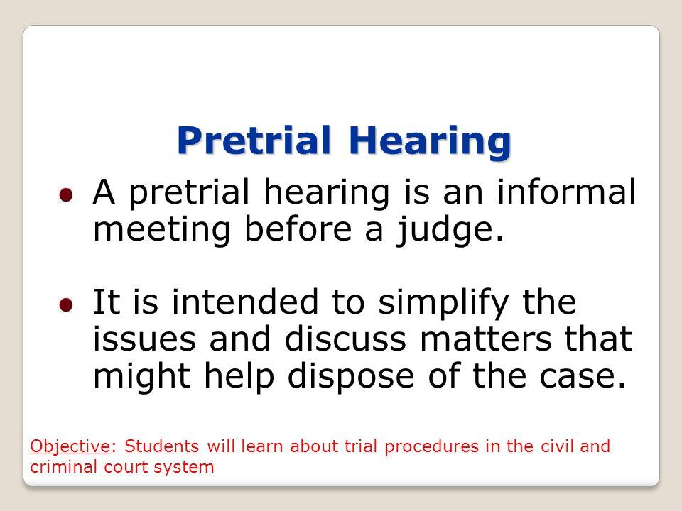 Pretrial Hearing A pretrial hearing is an informal meeting before a judge.