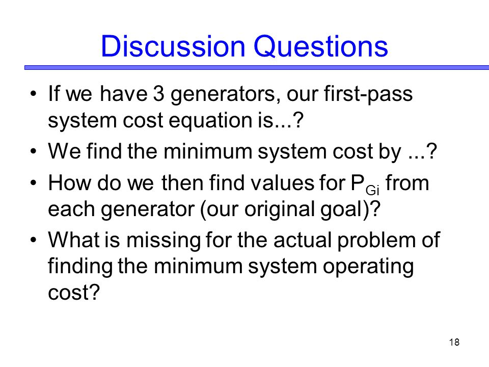Discussion Questions If we have 3 generators, our first-pass system cost equation is... We find the minimum system cost by ...