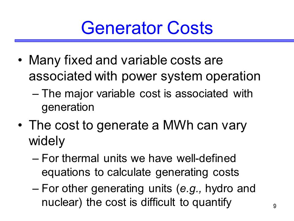 Generator Costs Many fixed and variable costs are associated with power system operation. The major variable cost is associated with generation.