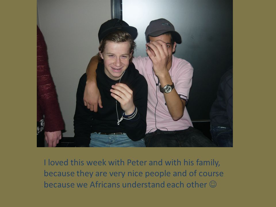 I loved this week with Peter and with his family, because they are very nice people and of course because we Africans understand each other 