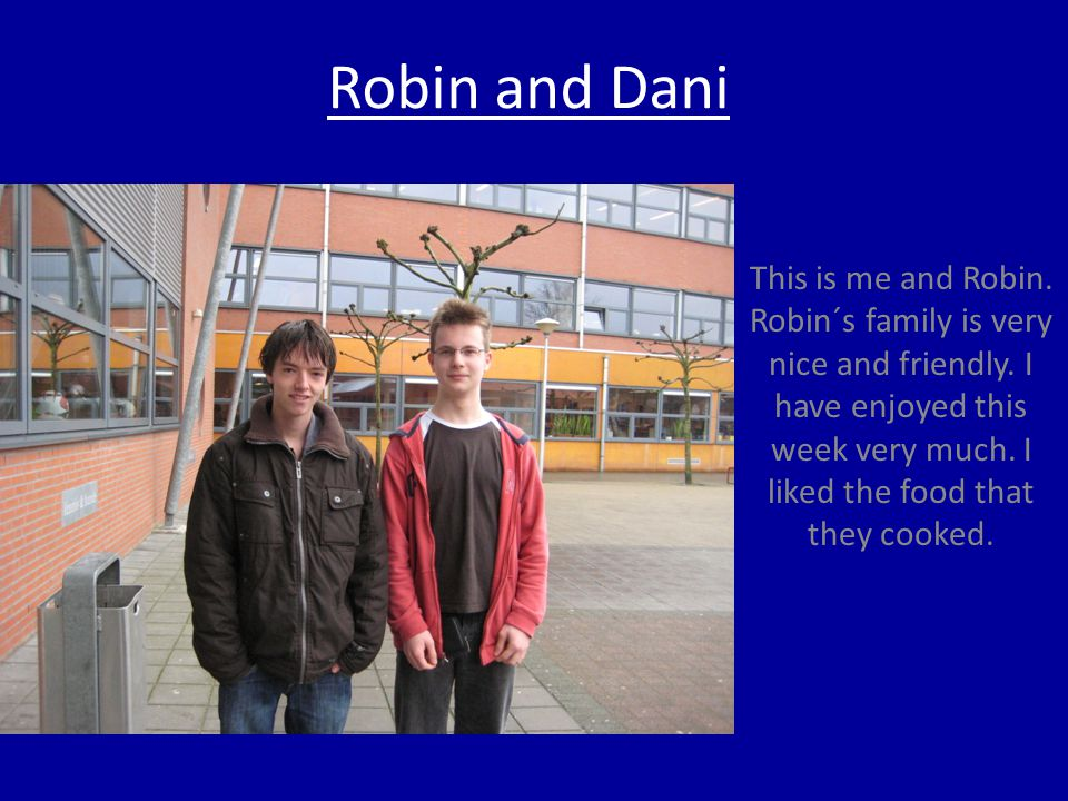 Robin and Dani This is me and Robin. Robin´s family is very nice and friendly.