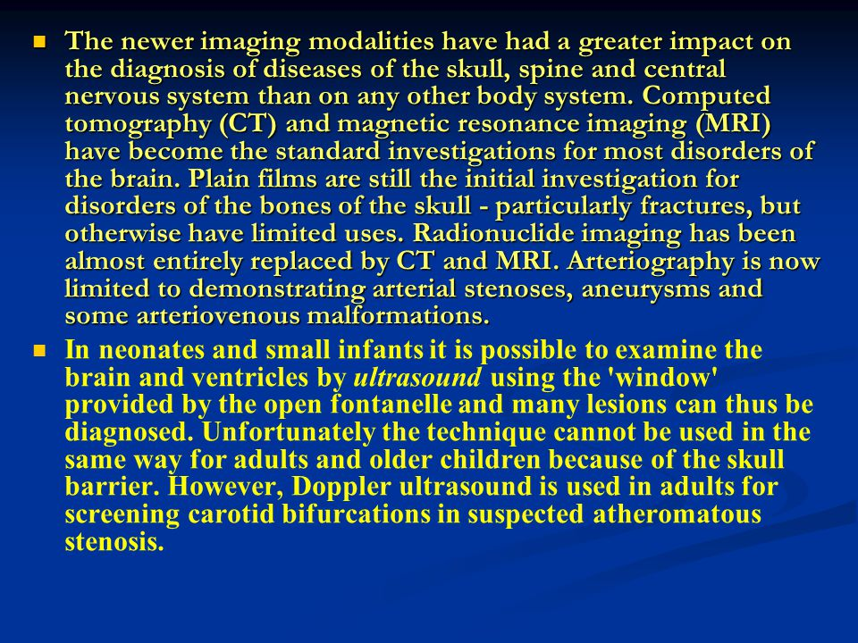 The newer imaging modalities have had a greater impact on the diagnosis of diseases of the skull, spine and central nervous system than on any other body system. Computed tomography (CT) and magnetic resonance imaging (MRI) have become the standard investigations for most disorders of the brain. Plain films are still the initial investigation for disorders of the bones of the skull - particularly fractures, but otherwise have limited uses. Radionuclide imaging has been almost entirely replaced by CT and MRI. Arteriography is now limited to demonstrating arterial stenoses, aneurysms and some arteriovenous malformations.