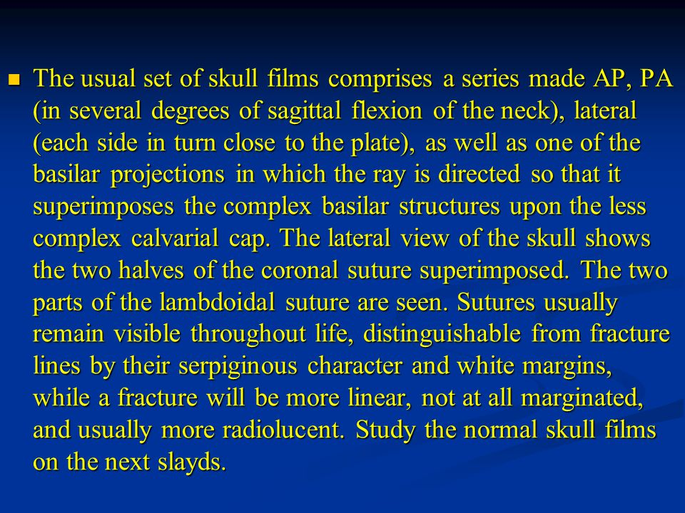 The usual set of skull films comprises a series made AP, PA (in several degrees of sagittal flexion of the neck), lateral (each side in turn close to the plate), as well as one of the basilar projections in which the ray is directed so that it superimposes the complex basilar structures upon the less complex calvarial cap.