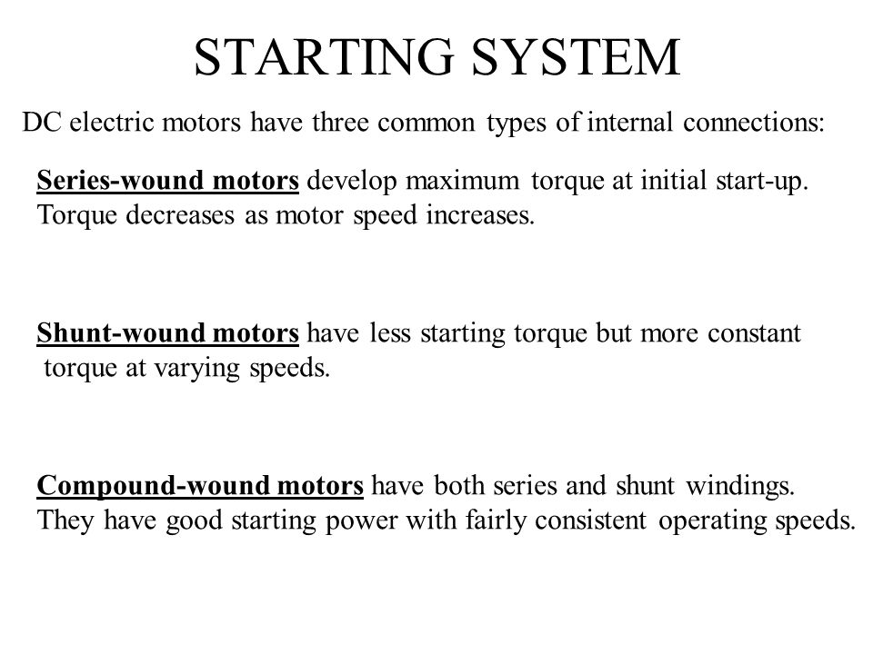 STARTING SYSTEM DC electric motors have three common types of internal connections: Series-wound motors develop maximum torque at initial start-up.