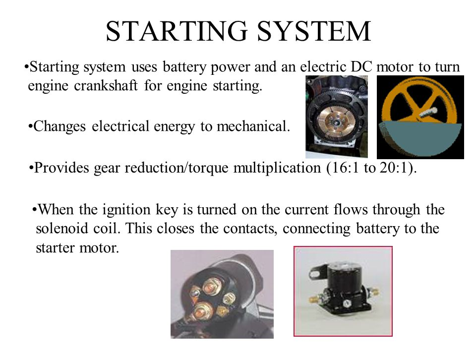 STARTING SYSTEM Starting system uses battery power and an electric DC motor to turn. engine crankshaft for engine starting.