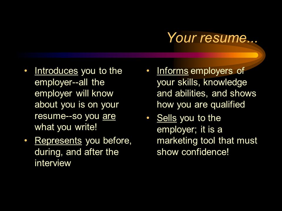 Your resume... Introduces you to the employer--all the employer will know about you is on your resume--so you are what you write!