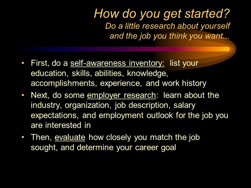 How do you get started Do a little research about yourself and the job you think you want...