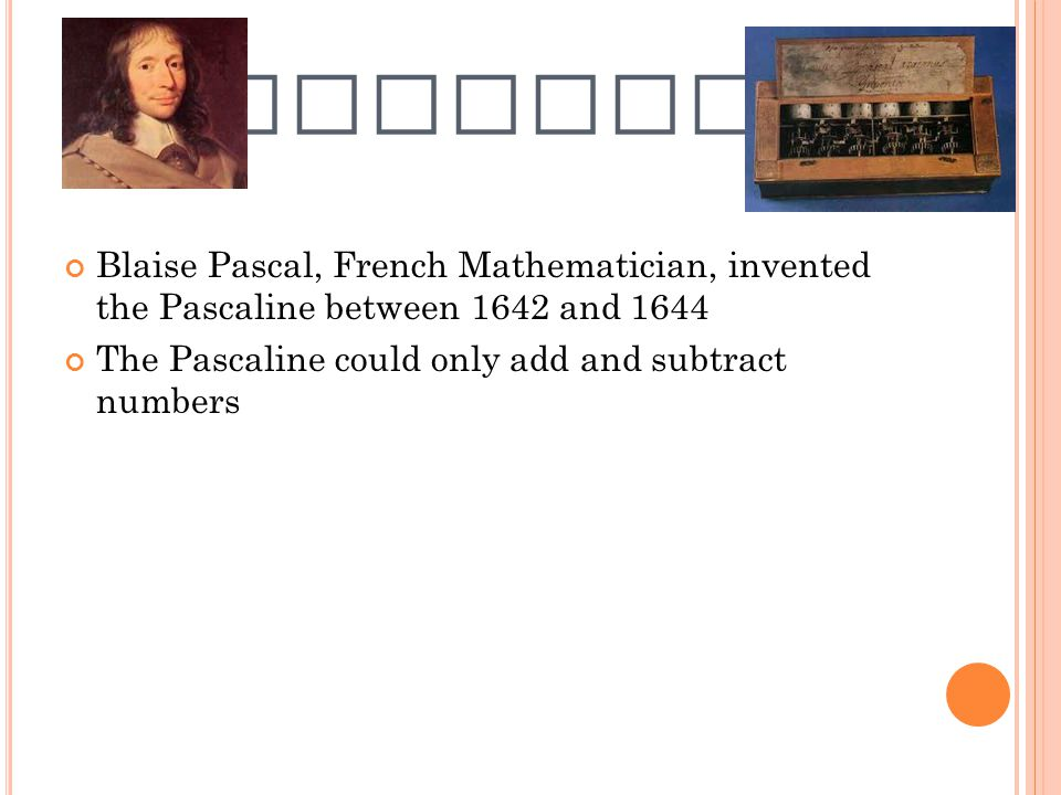 PASCALINE Blaise Pascal, French Mathematician, invented the Pascaline between 1642 and 1644.