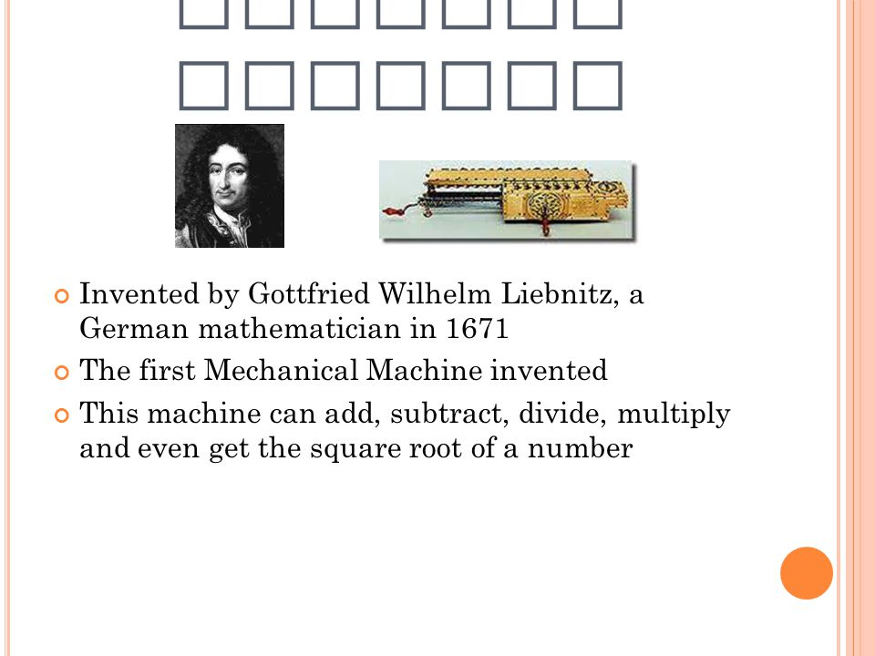 STEPPED RECONER Invented by Gottfried Wilhelm Liebnitz, a German mathematician in 1671. The first Mechanical Machine invented.