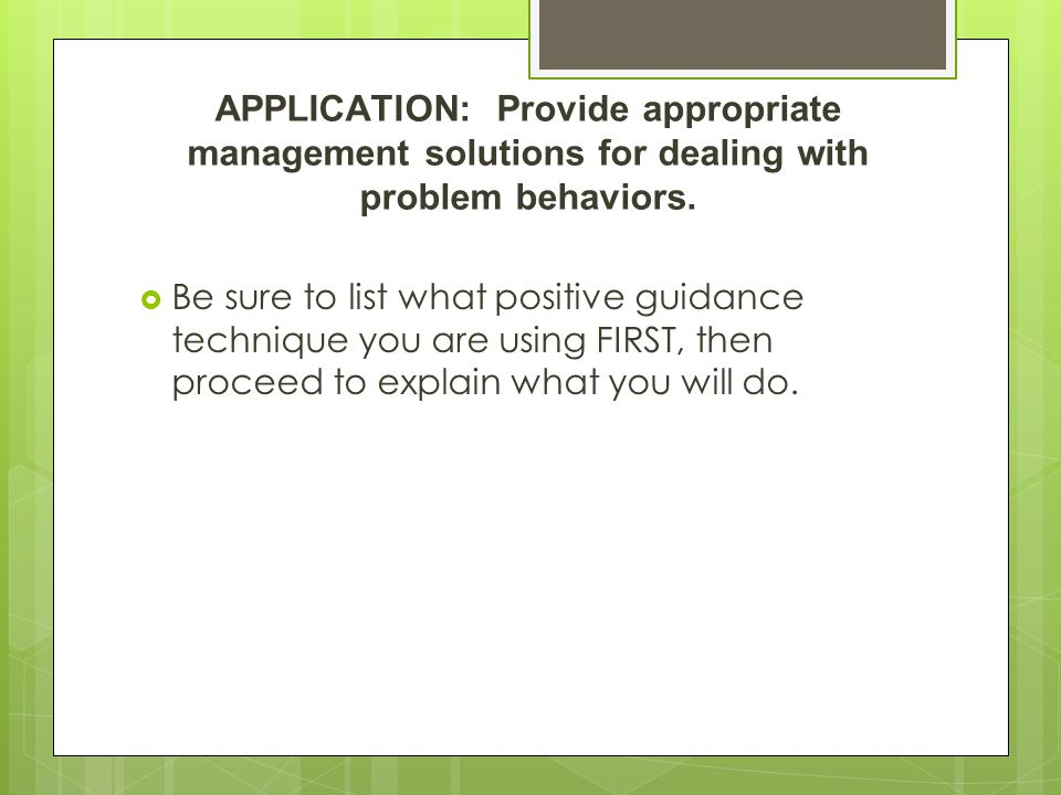 APPLICATION: Provide appropriate management solutions for dealing with problem behaviors.