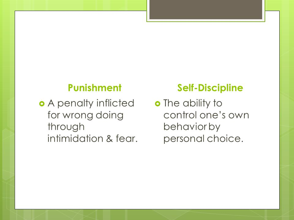 Punishment Self-Discipline. A penalty inflicted for wrong doing through intimidation & fear.