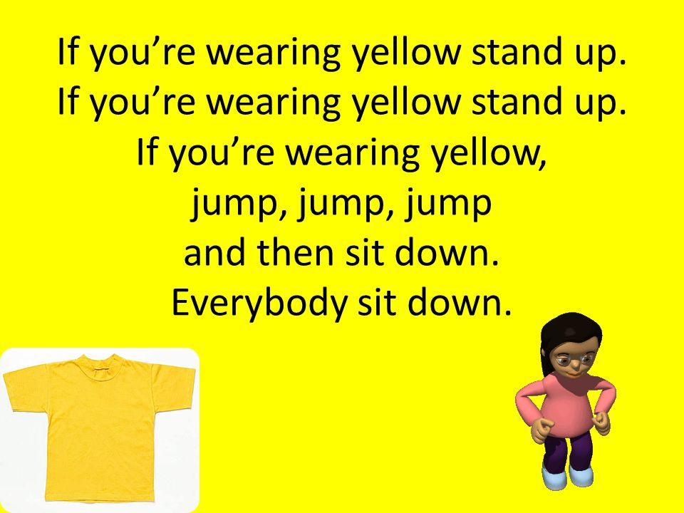 If you're wearing yellow stand up. If you're wearing yellow stand up