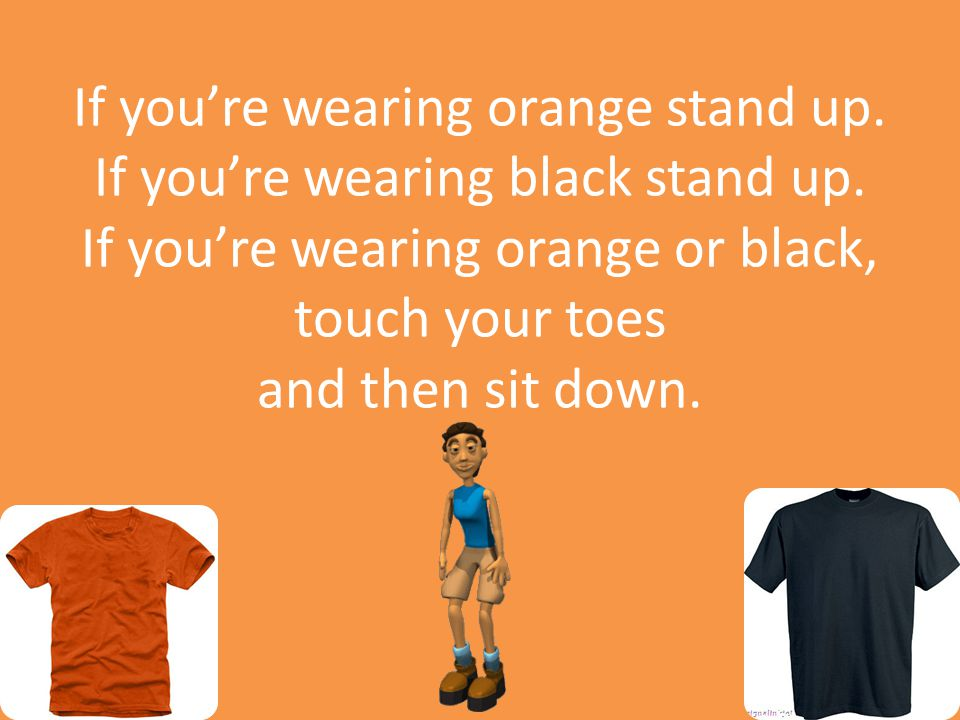 If you're wearing orange stand up. If you're wearing black stand up