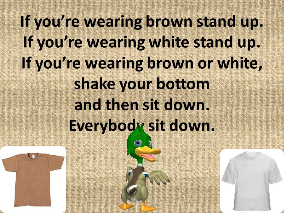 If you're wearing brown stand up. If you're wearing white stand up
