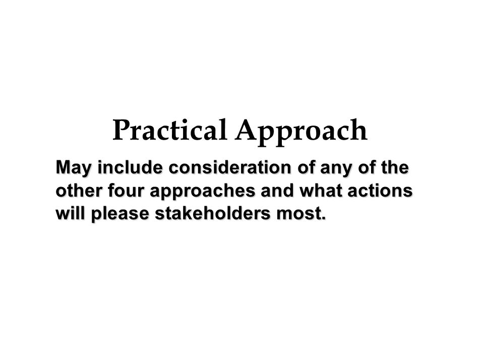 Practical Approach May include consideration of any of the other four approaches and what actions will please stakeholders most.