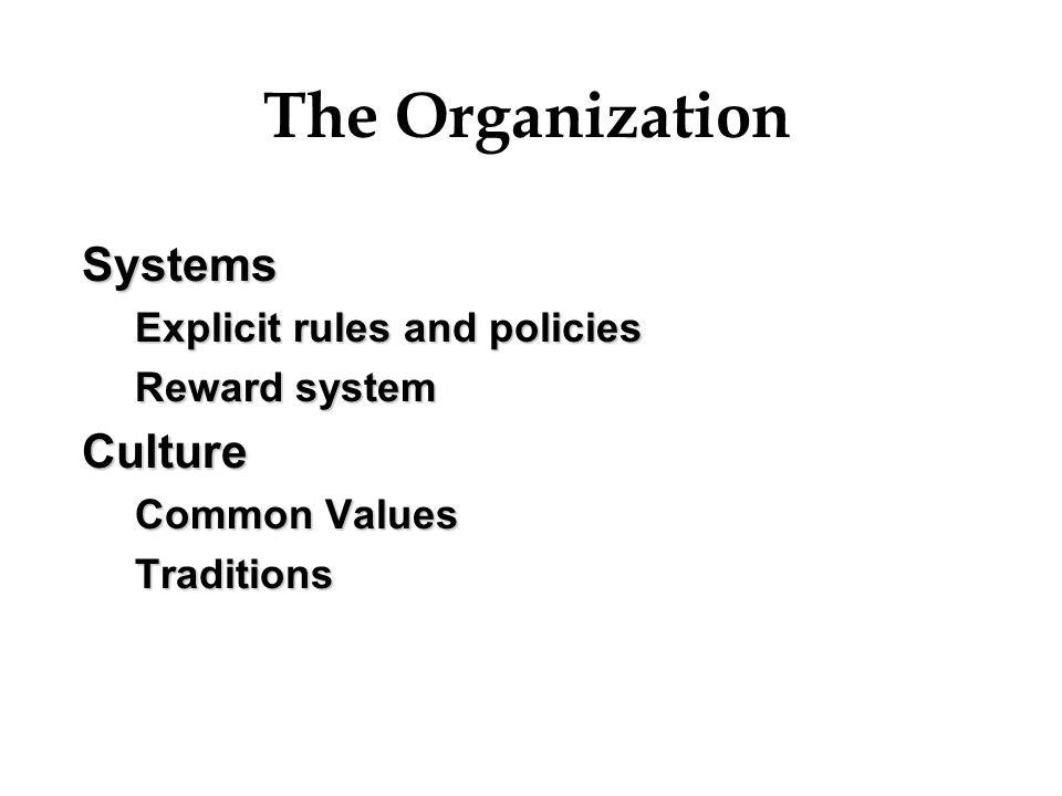 The Organization Systems Culture Explicit rules and policies