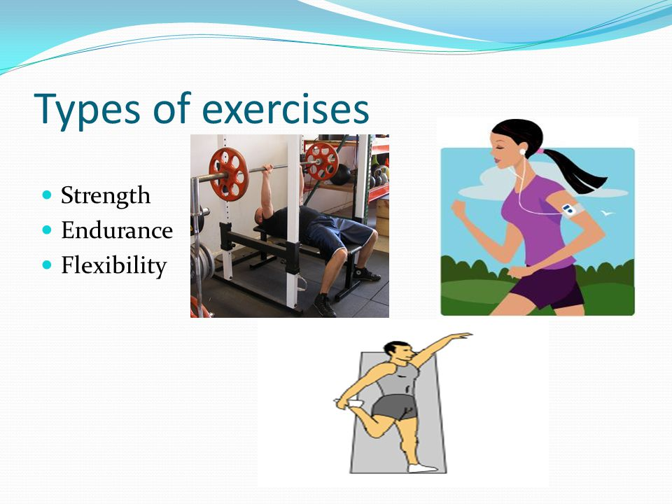 Types of exercises Strength Endurance Flexibility