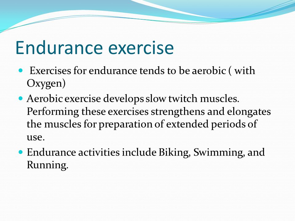 Endurance exercise Exercises for endurance tends to be aerobic ( with Oxygen)