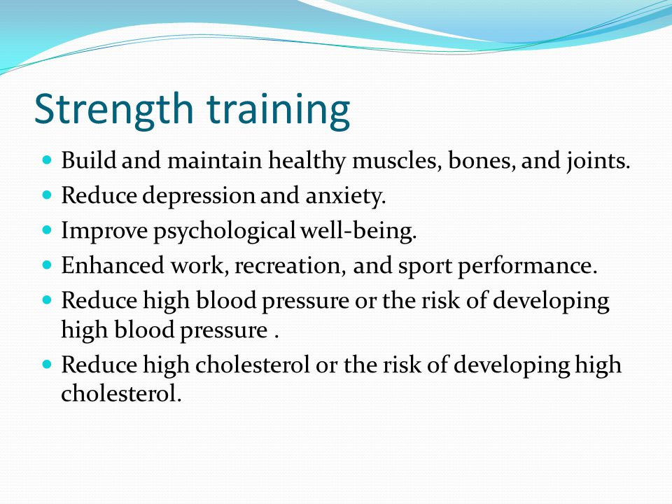 Strength training Build and maintain healthy muscles, bones, and joints. Reduce depression and anxiety.