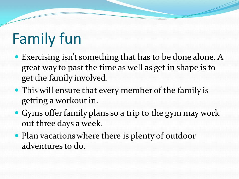 Family fun Exercising isn't something that has to be done alone. A great way to past the time as well as get in shape is to get the family involved.
