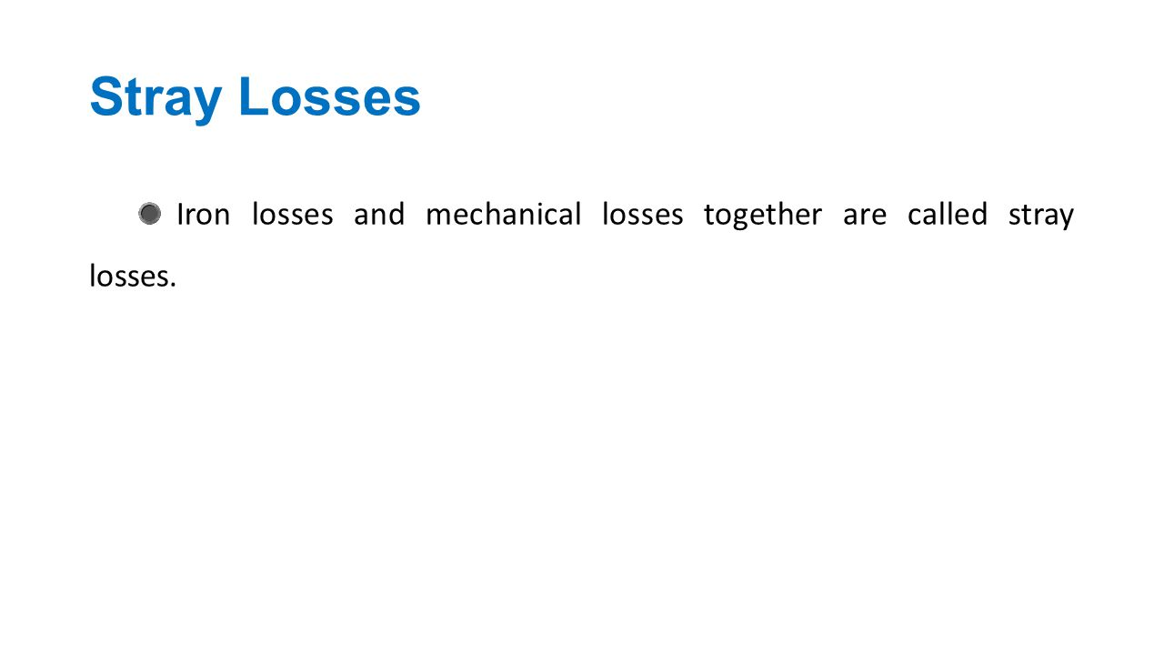 Stray Losses Iron losses and mechanical losses together are called stray losses.