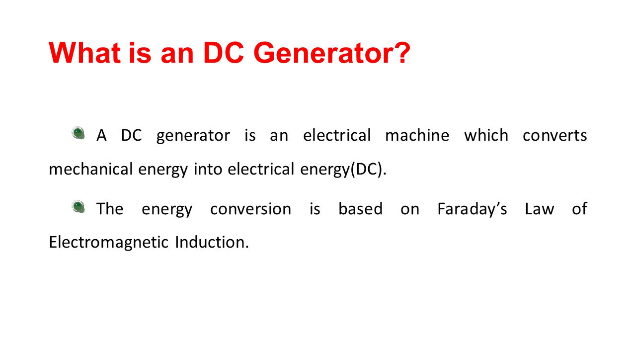 What is an DC Generator A DC generator is an electrical machine which converts mechanical energy into electrical energy(DC).