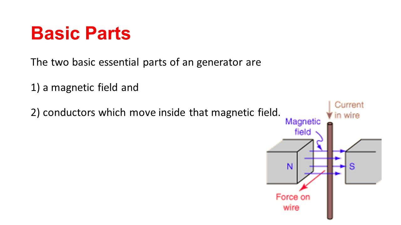 Basic Parts The two basic essential parts of an generator are 1) a magnetic field and 2) conductors which move inside that magnetic field.