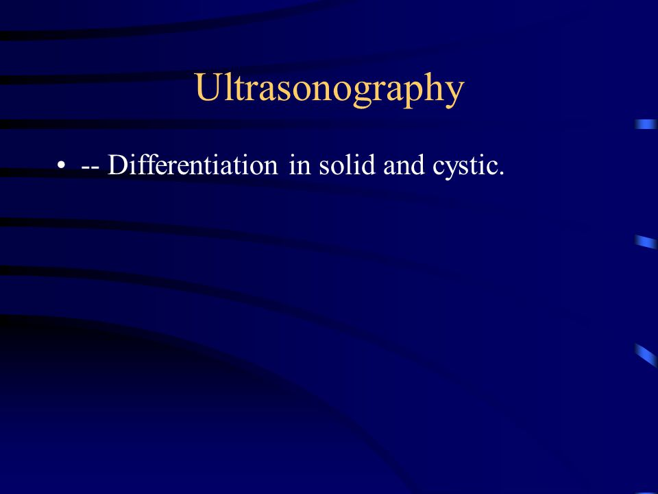 Ultrasonography -- Differentiation in solid and cystic.
