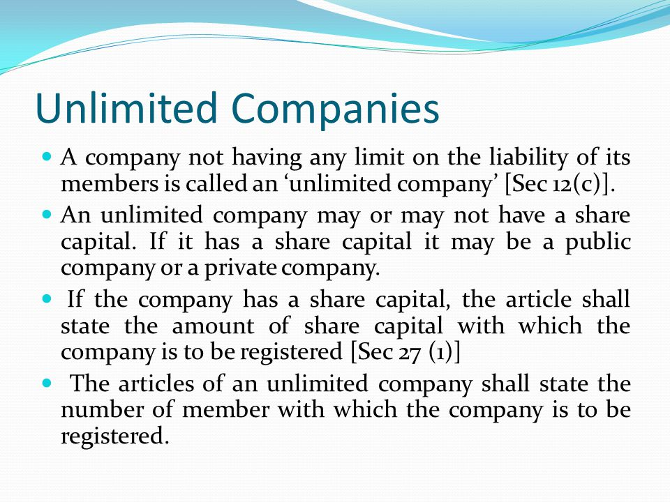Unlimited Companies A company not having any limit on the liability of its members is called an 'unlimited company' [Sec 12(c)].