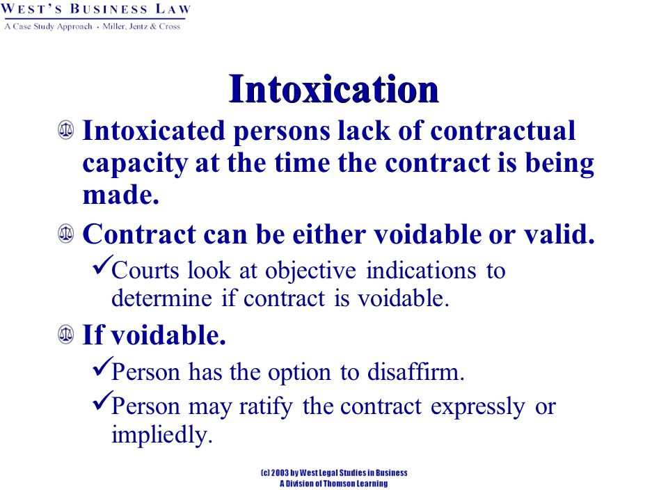 Intoxication Intoxicated persons lack of contractual capacity at the time the contract is being made.